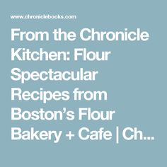 From the Chronicle Kitchen: Flour Spectacular Recipes from Boston's Flour Bakery + Cafe   Chronicle Books Blog