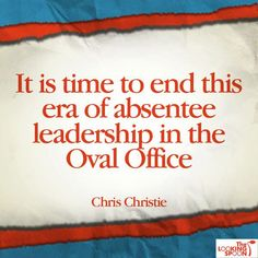 """It is time to end this era of absentee leadership in the Oval Office.""  Chris Christie"