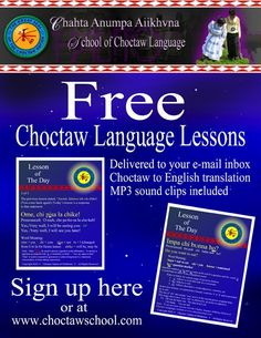 To sign up for Lesson Of The Day please  e-mail your request to wmyers@choctawnation.com.  Yakoke!      With Lesson of The Day you will get:          * Choctaw phrases and the English translation        * Phonetic spelling of the Choctaw words        * An MP3 sound clip of the Choctaw phrase        * A PDF download of the lesson ❤ Please visit my Facebook page at: www.facebook.com/jolly.ollie.77