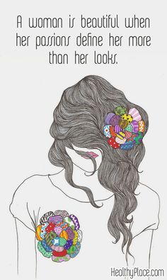 Quote on eating disorders: A woman is beautiful when her passions define her more than her looks. www.HealthyPlace.com