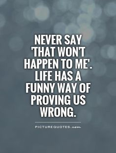 Never say 'that won't happen to me'. Life has a funny way of proving us wrong. Picture Quotes.