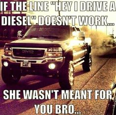 "If the line ""Hey I Drive A Diesel"" Doesn't Work....She Wasn't Meant For You Bro."
