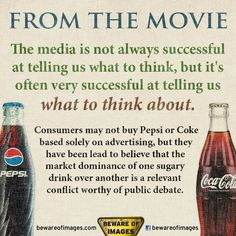 """""""The media is not always successful at telling us what to think, but it's often very successful at telling us what to think about.   Consumers may not buy Pepsi or Coke based solely on advertising, but they have been lead to believe that the market dominance of one sugary drink over another is a relevant conflict worthy of public debate.""""  [click on this image to find a short video and analysis of modern propaganda and the art of manufacturing consent]"""