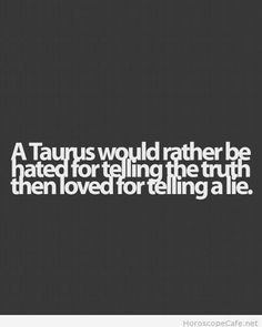 A Taurus will rather be hated for telling the truth than love for telling a lie.