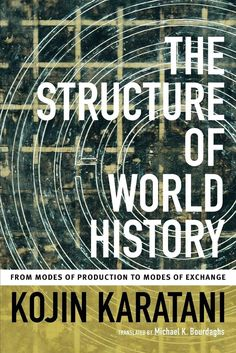 The structure of World history: from modes of production to modes of exchange. Kōjin Karatani, Michael K Bourdaghs. Duke University Press. 2014. World History, History Books, Got Books, Books To Read, Duke University Press, Tell Me Something Good, Writing A Book Review, Critical Theory, Nation State