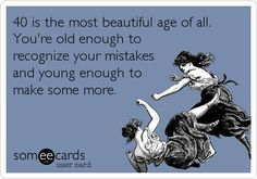 40 is the most beautiful age of all. You're old enough to recognize your mistakes and young enough to make some more.