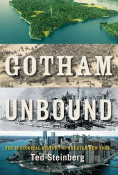 Gotham Unbound: The Ecological History of Greater New York, by Ted Steinberg. This is the story of the monumental struggle between New York and the natural world. From Henry Hudson's discovery of Manhattan to Hurricane Sandy, Gotham Unbound is a  sweeping ecological history of one of the most man-made spots on earth.