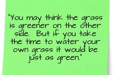 You may think the grass is greener on the other side but if you take the time to water your own grass, it would be just as green.