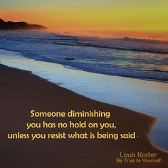 Someone diminishing you, has no hold on you,unless you resist  what is being said. Dr. Louis Koster. http://www.louiskoster.com/free-ebook