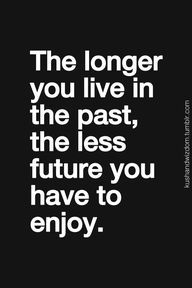 Stop living in the past. You're robbing yourself of today and the future. Yes, this means you.