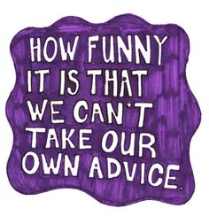 How funny is it that we can't take our own advice. I know one person that can't! OMG I am so envious of there life! LMAO!