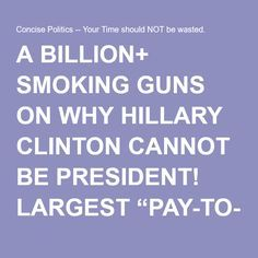 "A BILLION+ SMOKING GUNS ON WHY HILLARY CLINTON CANNOT BE PRESIDENT! LARGEST ""PAY-TO-PLAY"" IN HISTORY! 