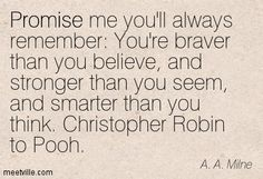 Promise me you'll always remember: You're braver than you believe, and stronger than you seem, and smarter than you think. Christopher Robin to Pooh. A.A. Milne