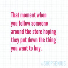 Pretty much every time we shop.