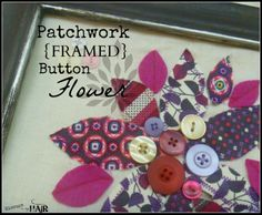 Patchwork {FRAMED} Button Flower: Using scraps of fabric and some buttons in an open frame, you can really create a fun piece of art.  hiccupsinmyhair.com