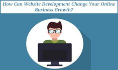 How Can Website Development Change Your Online Business Growth? You Changed, Online Business, Seo, Website