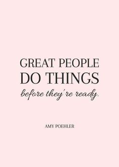 """Great people do things before they're ready."" — Amy Poehler"