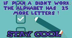If plan a dinnt work the alphabet has 25 more letter   Stay cool