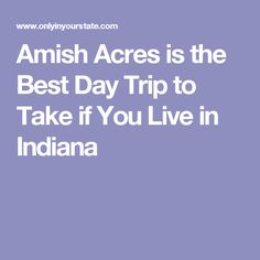 Amish Acres is the Best Day Trip to Take if You Live in Indiana