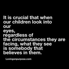 It is crucial that when our children look into our eyes, regardless of circumstances they are having, they are someone that believes in them. Parenting.