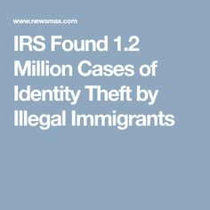 IRS Found 1.2 Million Cases of Identity Theft by Illegal Immigrants