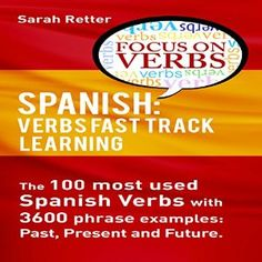 Amazon.com: Spanish: Verbs Fast Track Learning: The 100 Most Used Spanish Verbs with 3600 Phrase Examples: Past, Present and Future (Audible Audio Edition): Sarah Retter, Maria del Carmen Ponce Garcia, UNITEXTO LLC: Books