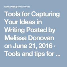 Tools for Capturing Your Ideas in Writing Posted by Melissa Donovan on June 21, 2016 ·   Tools and tips for capturing ideas in writing. Have you ever been overwhelmed with writing ideas, and you didn't know what to do with all of them? Have you ever had a brilliant idea at a bad time, like when you're driving? How do you capture and keep track of your ideas?  There are many ways to capture and organize your ideas in writing. While it may seem obvious that if you have a good idea, you should…