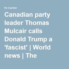 Canadian party leader Thomas Mulcair calls Donald Trump a 'fascist'   World news   The Guardian
