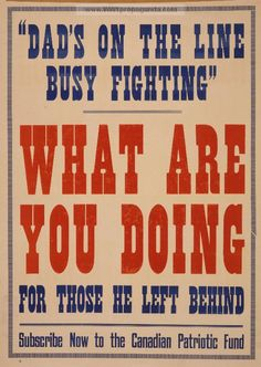 Canadian poster, 1915: Dad's on the line busy fighting. What are you doing for those he left behind. Subscribe now to the Canadian Patriotic Fund.