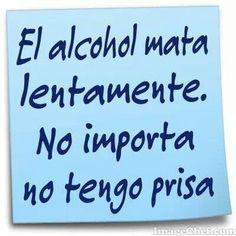 """Alcohol kills slowly. No matter did not rush."" Translation from Spanish to English."