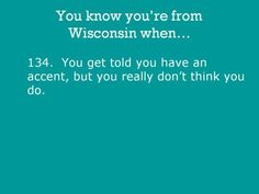 You know you're from Wisconsin when... we do.  I heard it once.  It's ridiculous.