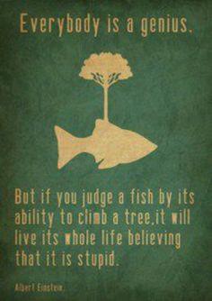 Everybody is a genius, but if you judge a fish by its ability to climb a tree... Todo el mundo es un genio, pero si tú juzgas a un pez por su habilidad para trepar un árbol... @tiching