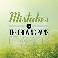 Mistakes Are The Growing Pains Of Wisdom