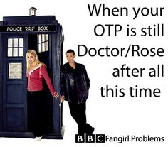 Always. Fangirl problems. I always seem to latch onto the ill fated ones. Just once I'd like my OTP to get together and stay that way... *sigh. (and I'd REALLY like it to be Doctor/Rose)