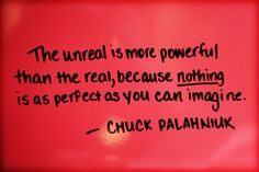 """""""The unreal is more powerful than the real, because nothing is as perfect as you can imagine."""" Chuck Palahniuk"""