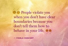 People violate you when you don't have clear boundaries because you don't tell them how to behave in your life.