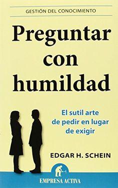 Preguntar con humildad : el sutil arte de pedir en vez de exigir / Edgar H. Schein ; traducción, Daniel Menezo García