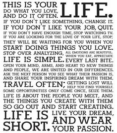 I don't think it's possible to be reminded of this manifesto enough. Life is short. Live your dream. Be courageous. Change your life. Great Quotes, Quotes To Live By, Me Quotes, Funny Quotes, Inspirational Quotes, Qoutes, Motivational Sayings, Short Quotes, Short Mottos