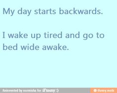 My day starts backwards: I wake up tired and go to bed awake