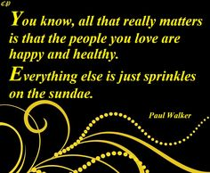 You know, all that really matters is that the people you love are happy and healthy. Everything else is just sprinkles on the sundae. Paul Walker