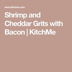 Shrimp and Cheddar Grits with Bacon   KitchMe