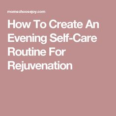 How To Create An Evening Self-Care Routine For Rejuvenation