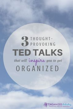 3 Thought-Provoking Ted Talks That Will Inspire You to Get Organized | http://organizedartistry.com