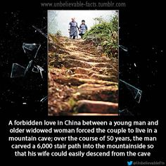 A forbidden love in China between a young man and older widowed woman forced the couple to live in a mountain cave; over the course of 50 years, the man carved a 6,000 stair path into the mountainside so that his wife could easily descend from the cave