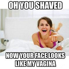 Oh You Shaved Now Your Face Looks Like My Vagina - beard humor From: beardoholic.com