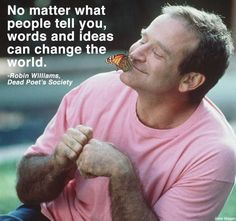 No Matter What People Tell You, Words & Ideas Can Change The World ~  Rest in Peace Robin - Thank You for Making My World A Better Place • We Will Forever Miss You!