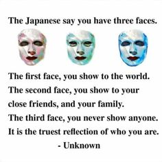The Japanese say you have three faces. The first face, you show to the world. The second face, you show to your close friends, and your family. The third face, you never show anyone. It is the truest reflection of who you are. True Quotes, Best Quotes, Motivational Quotes, Inspirational Quotes, Qoutes, Awesome Quotes, Truth Sayings, Dark Quotes, Strong Quotes
