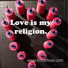 Love is my religion.   Check out www.EricaRoss.com