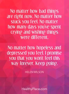 Quote on depression: No matter how bad things are right now. No matter how stuck you feel. No matter how many days you've spent crying and wishing things were different. No matter how hopeless and depressed you feel. I promise you that you won't feel this way forever. Keep going – Helen Wilson. www.HealthyPlace.com