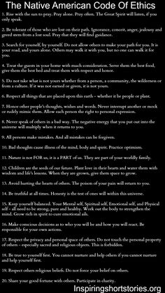 "Native American Code Of Ethics? They sound authentic, but even if not, these are good "" life rules"" for everyone."